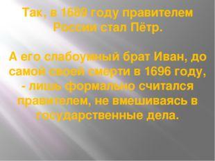 Так, в 1689 году правителем России стал Пётр. А его слабоумный брат Иван, до