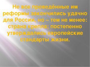 Не все проведённые им реформы закончились удачно для России, но – тем не мене
