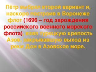 Пётр выбрал второй вариант и, наскоро построив в Воронеже флот (1696 – год за