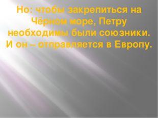 Но: чтобы закрепиться на Чёрном море, Петру необходимы были союзники. И он –
