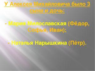 У Алексея Михайловича было 3 сына и дочь: - Мария Милославская (Фёдор, Софья,