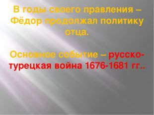 В годы своего правления – Фёдор продолжал политику отца. Основное событие – р