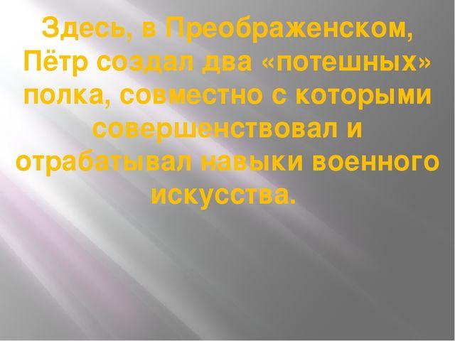 Здесь, в Преображенском, Пётр создал два «потешных» полка, совместно с которы...