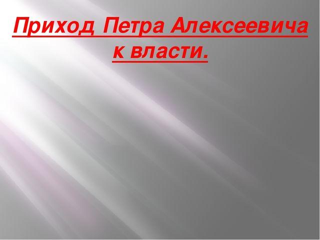 Приход Петра Алексеевича к власти.