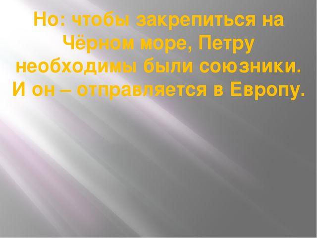 Но: чтобы закрепиться на Чёрном море, Петру необходимы были союзники. И он –...
