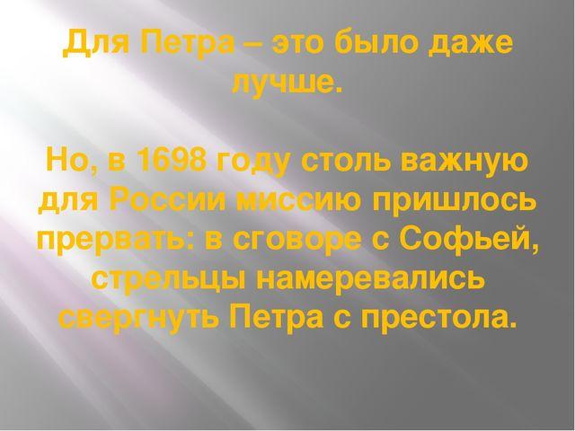 Для Петра – это было даже лучше. Но, в 1698 году столь важную для России мисс...