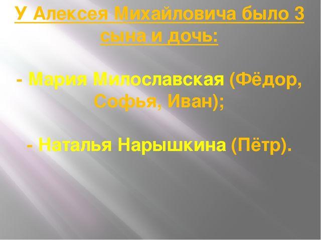 У Алексея Михайловича было 3 сына и дочь: - Мария Милославская (Фёдор, Софья,...