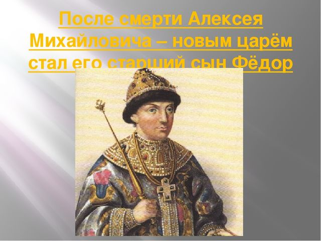 После смерти Алексея Михайловича – новым царём стал его старший сын Фёдор (16...