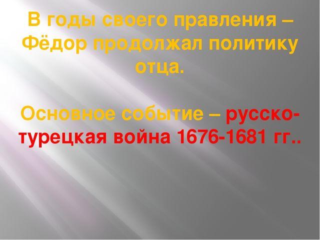 В годы своего правления – Фёдор продолжал политику отца. Основное событие – р...
