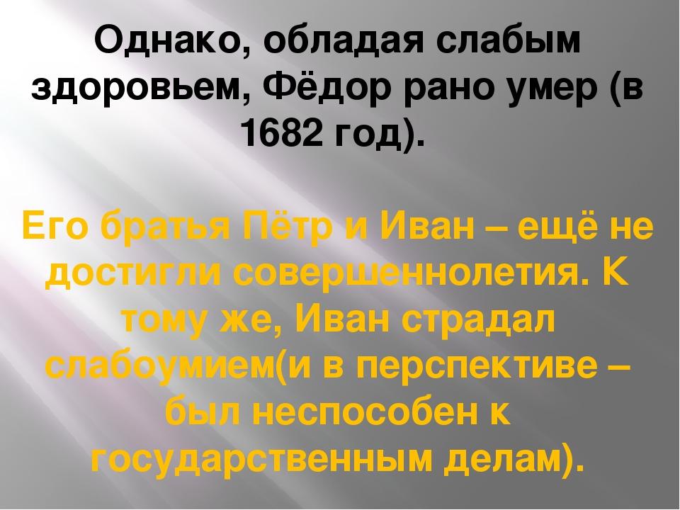 Однако, обладая слабым здоровьем, Фёдор рано умер (в 1682 год). Его братья Пё...