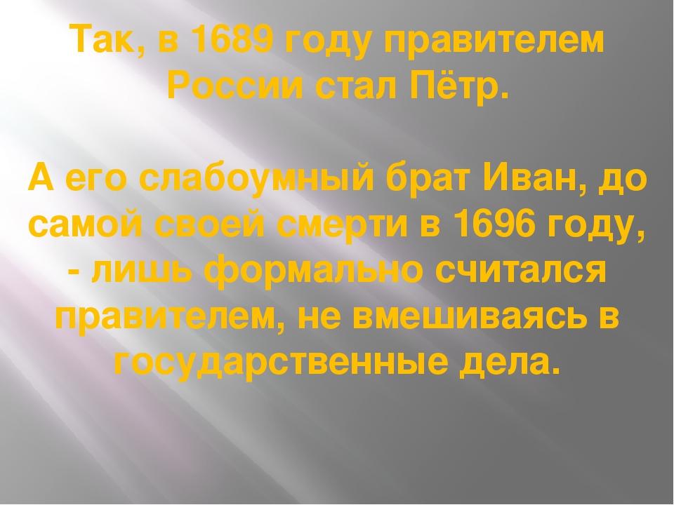 Так, в 1689 году правителем России стал Пётр. А его слабоумный брат Иван, до...