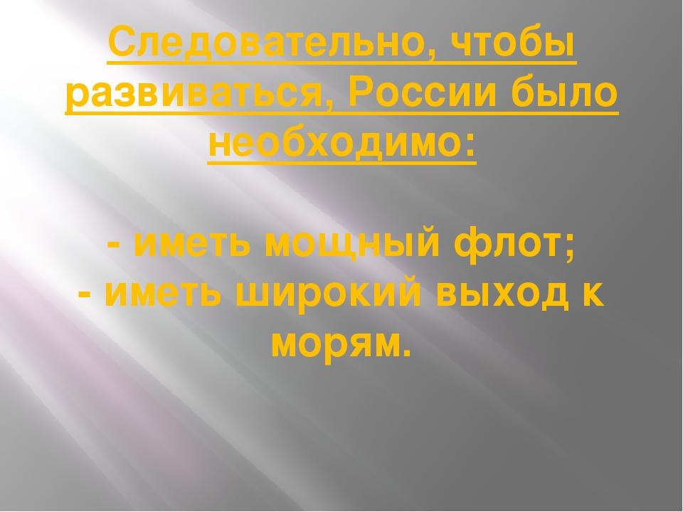 Следовательно, чтобы развиваться, России было необходимо: - иметь мощный флот...