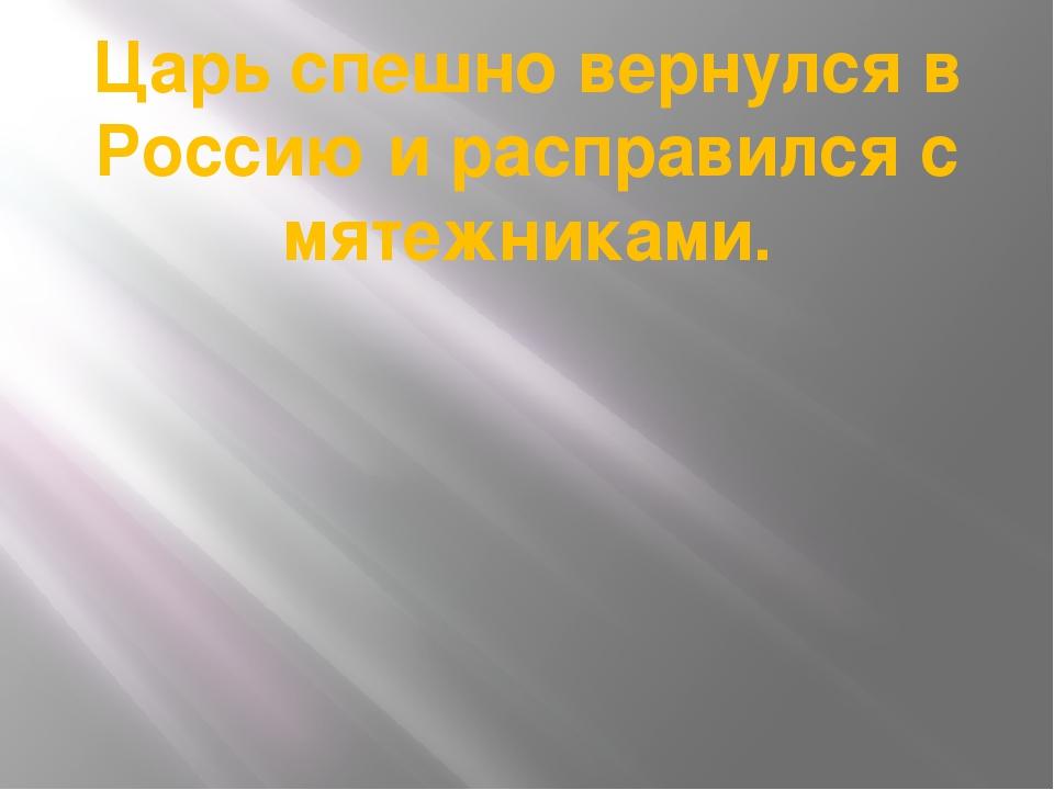 Царь спешно вернулся в Россию и расправился с мятежниками.