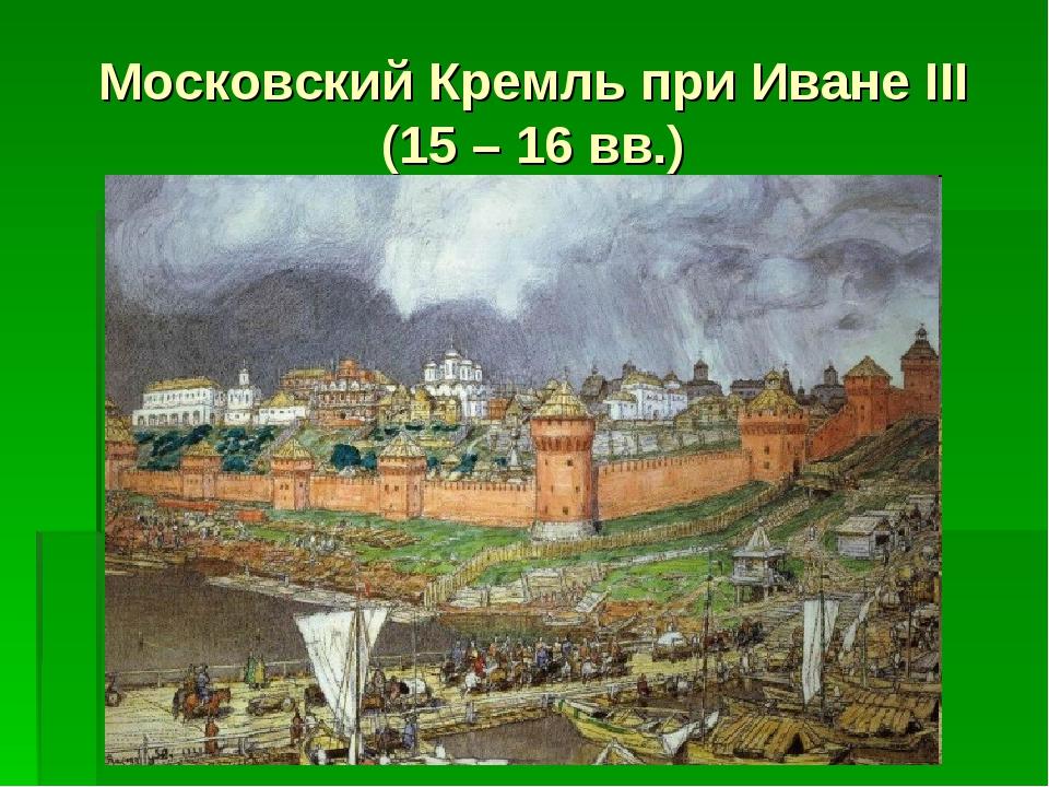 Московский Кремль при Иване III (15 – 16 вв.)