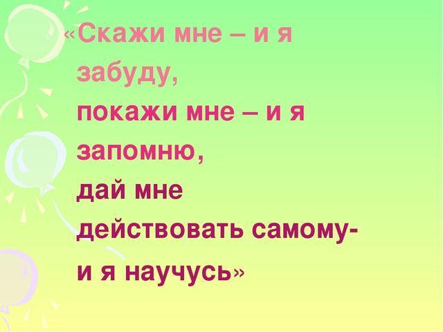 «Скажи мне – и я забуду, покажи мне – и я запомню, дай мне действовать самом...