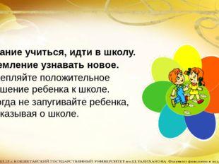 Желание учиться, идти в школу. Стремление узнавать новое. Закрепляйте положи