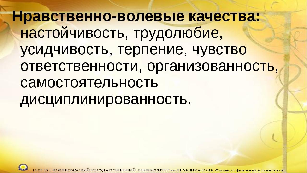 Нравственно-волевые качества: настойчивость, трудолюбие, усидчивость, терпени...