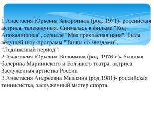1.Анастасия Юрьевна Заворотнюк (род. 1971)- российская актриса, телеведущая.