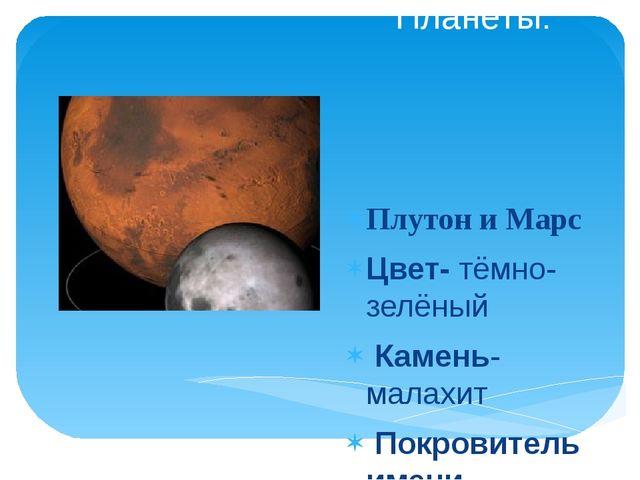 Планеты: Плутон и Марс Цвет- тёмно-зелёный Камень-малахит Покровитель имени-...