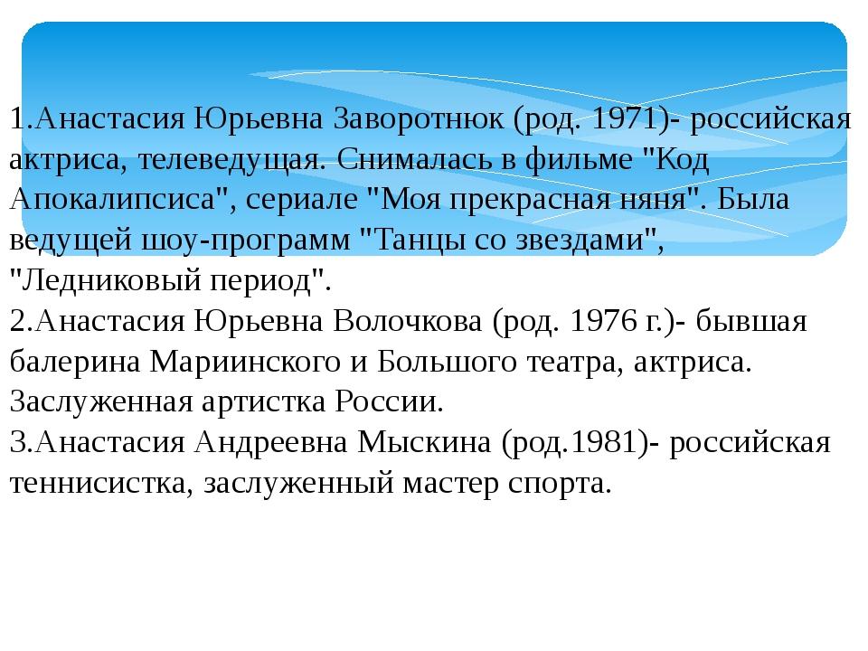 1.Анастасия Юрьевна Заворотнюк (род. 1971)- российская актриса, телеведущая....