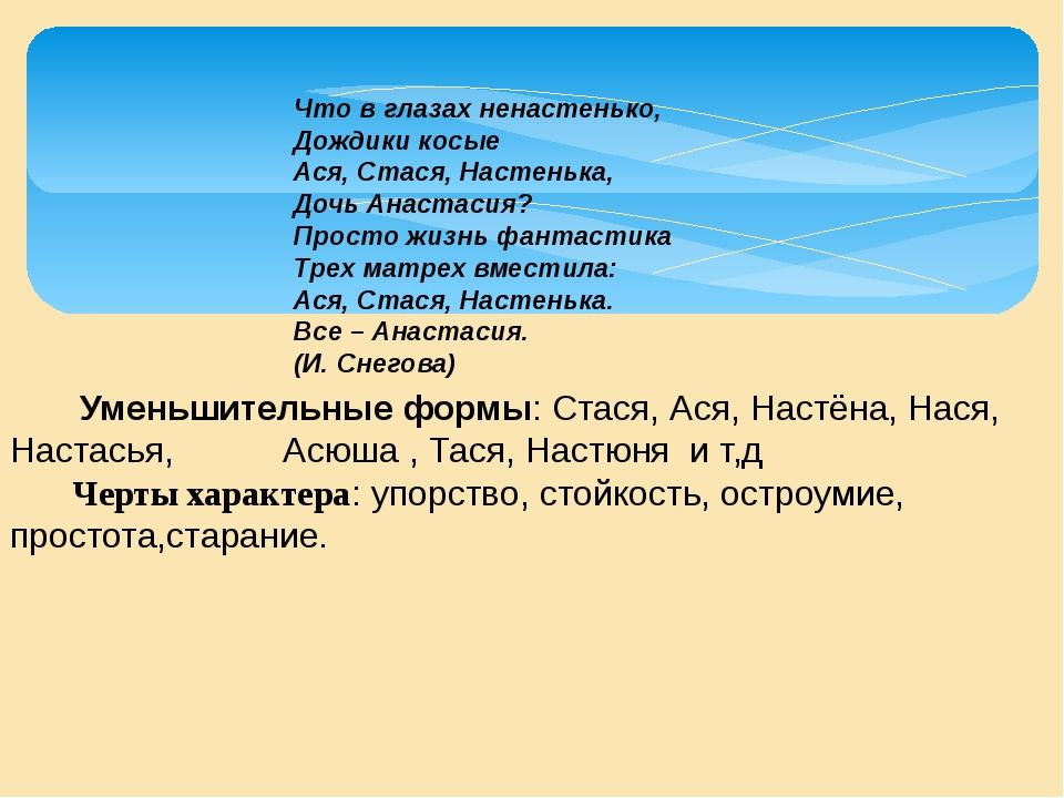 Уменьшительные формы: Стася, Ася, Настёна, Нася, Настасья, Асюша , Тася, Нас...