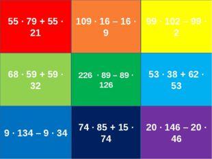 55 ∙ 79 + 55 ∙ 21 109 ∙ 16 – 16 ∙ 9 99 ∙ 102 – 99 ∙ 2 68 ∙ 59 + 59 ∙ 32 226 ∙