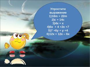 Упростите выражение 18m + 22m c + 14c 4x + x 6x + 4 +2x +7 7 +6y + y +4 12x +