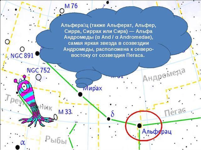 Альфера́ц (также Альферат, Альфер, Сирра, Сиррах или Сира) — Альфа Андромеды...