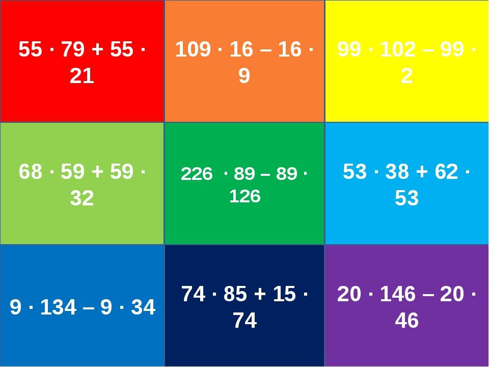 55 ∙ 79 + 55 ∙ 21 109 ∙ 16 – 16 ∙ 9 99 ∙ 102 – 99 ∙ 2 68 ∙ 59 + 59 ∙ 32 226 ∙...