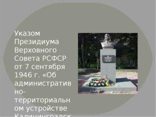 Указом Президиума Верховного Совета РСФСР от 7 сентября 1946 г. «Об админист
