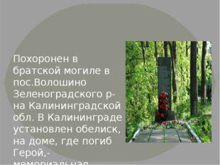 Похоронен в братской могиле в пос.Волошино Зеленоградского р-на Калининградс