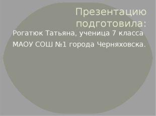 Презентацию подготовила: Рогатюк Татьяна, ученица 7 класса МАОУ СОШ №1 города
