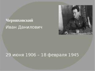 Черняховский Иван Данилович 29 июня 1906 – 18 февраля 1945 Советский военача