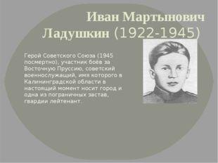 Иван Мартынович Ладушкин(1922-1945) Герой Советского Союза (1945 посмертно)