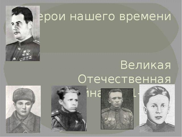 Герои нашего времени Великая Отечественная война 1941-1945 года