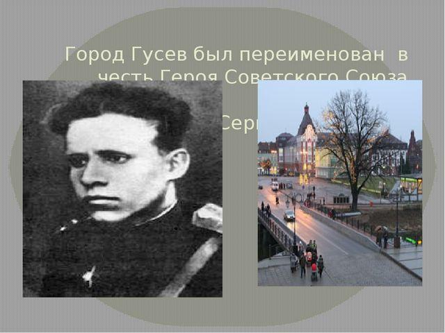 Город Гусев был переименован в честь Героя Советского Союза капитана Гусева...