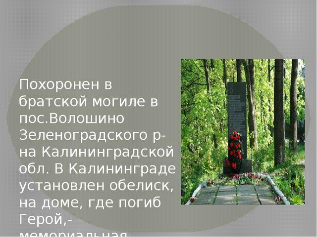Похоронен в братской могиле в пос.Волошино Зеленоградского р-на Калининградс...
