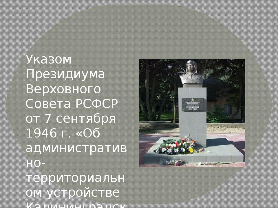 Указом Президиума Верховного Совета РСФСР от 7 сентября 1946 г. «Об админист...