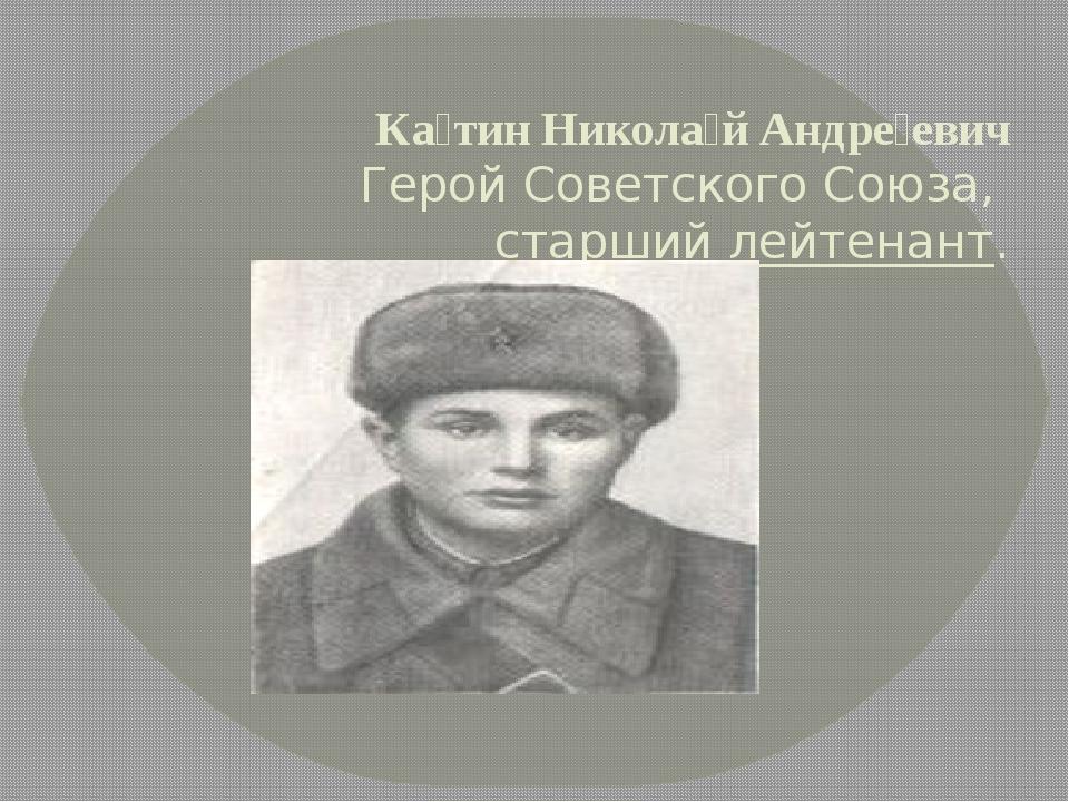 Ка́тин Никола́й Андре́евич Герой Советского Союза,старший лейтенант.