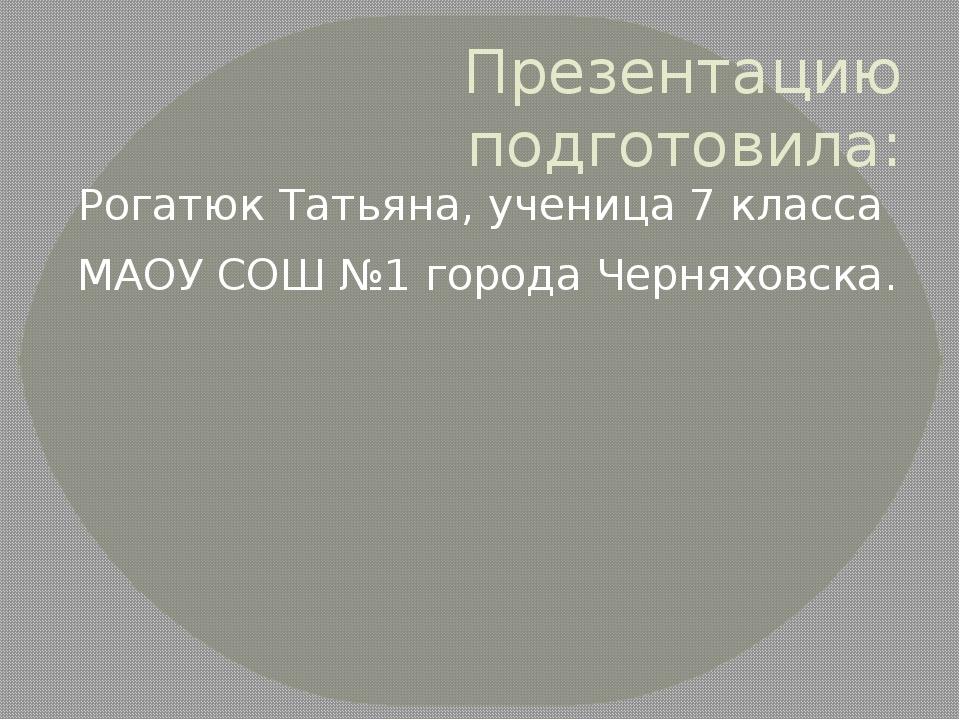 Презентацию подготовила: Рогатюк Татьяна, ученица 7 класса МАОУ СОШ №1 города...
