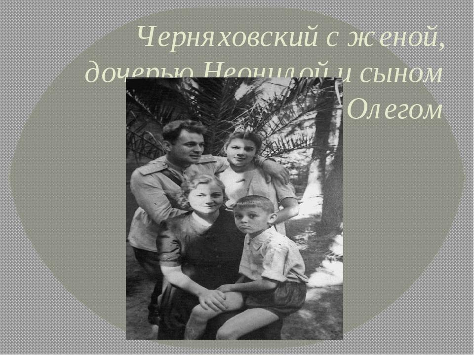 Черняховский с женой, дочерью Неонилой и сыном Олегом