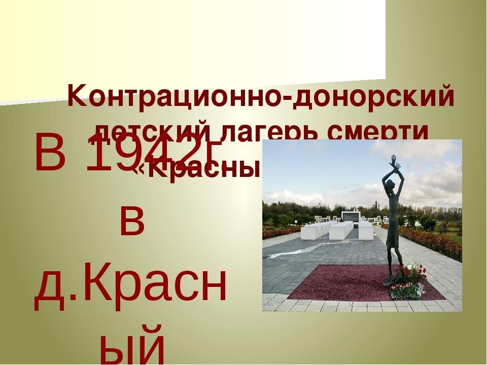 Контрационно-донорский детский лагерь смерти «КрасныйБерег» В 1942г. в д.Кр...