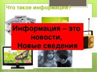 Что такое информация? Информация – это новости, Новые сведения