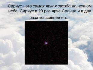 Сириус - это самая яркая звезда на ночном небе. Сириус в 20 раз ярче Солнца и