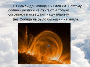 От Земли до Солнца 150 млн км. Поэтому солнечные лучи не сжигают, а только с