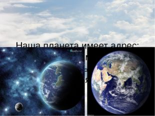 Наша планета имеет адрес: Солнечная система, галактика Млечный путь, планета