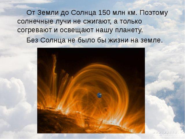 От Земли до Солнца 150 млн км. Поэтому солнечные лучи не сжигают, а только с...