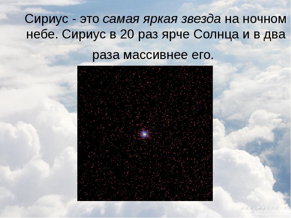 Сириус - это самая яркая звезда на ночном небе. Сириус в 20 раз ярче Солнца и...