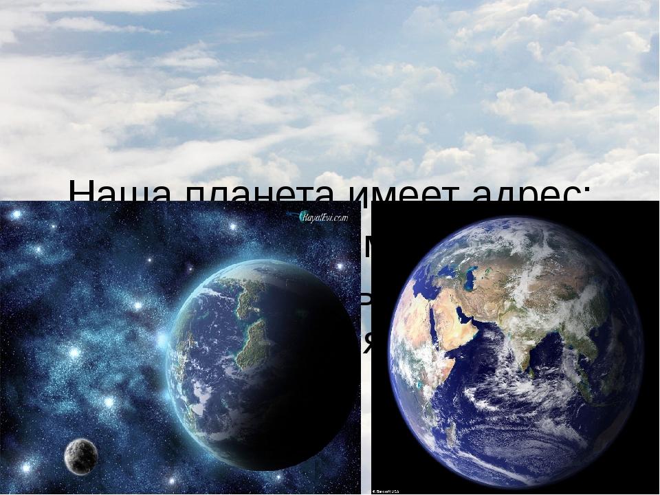 Наша планета имеет адрес: Солнечная система, галактика Млечный путь, планета...