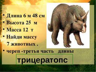 Длина 6 м 48 см Высота 25 м Масса 12 т Найди массу 7 животных . череп -треть